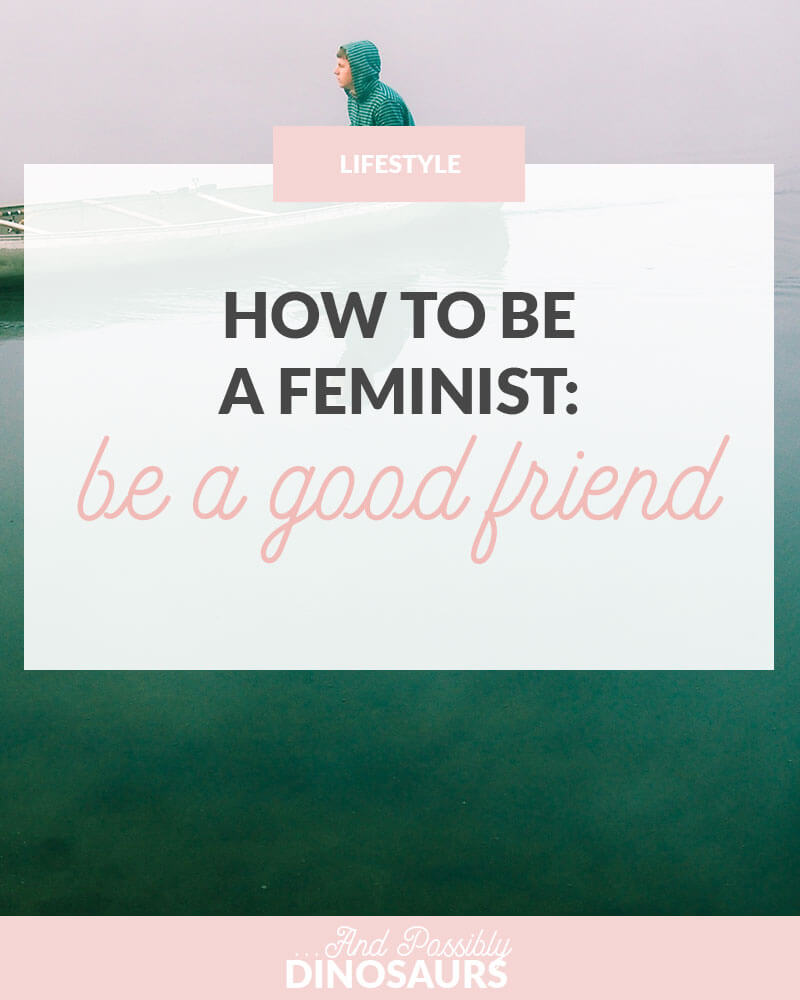 How to Be a Feminist: Be a Good Friend