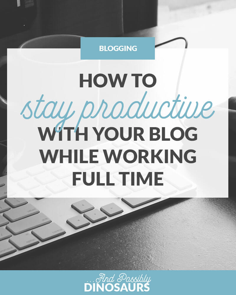 How to Stay Productive With Your Blog While Working Full Time