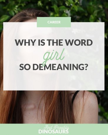 """Ever had a man call you a girl in a condescending way, and not know why you felt offended? You're not th eonly one. Click through to find out why the word """"girl"""" is so demeaning!"""