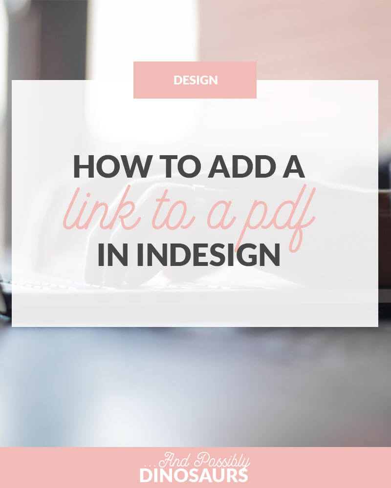 How to Add a Link to a PDF in InDesign – And Possibly Dinosaurs