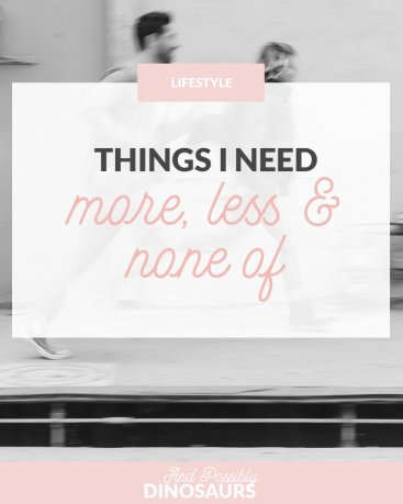 Things I Need More, Less, & None Of