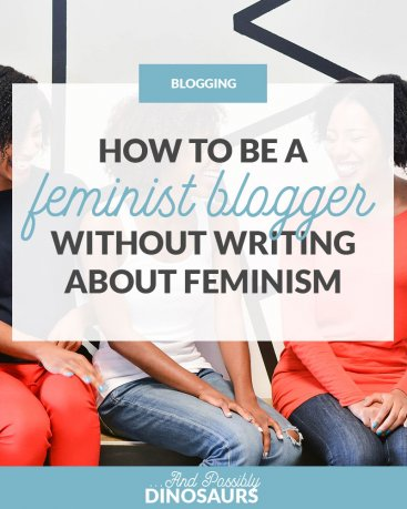How to Be a Feminist Blogger Without Writing about Feminism