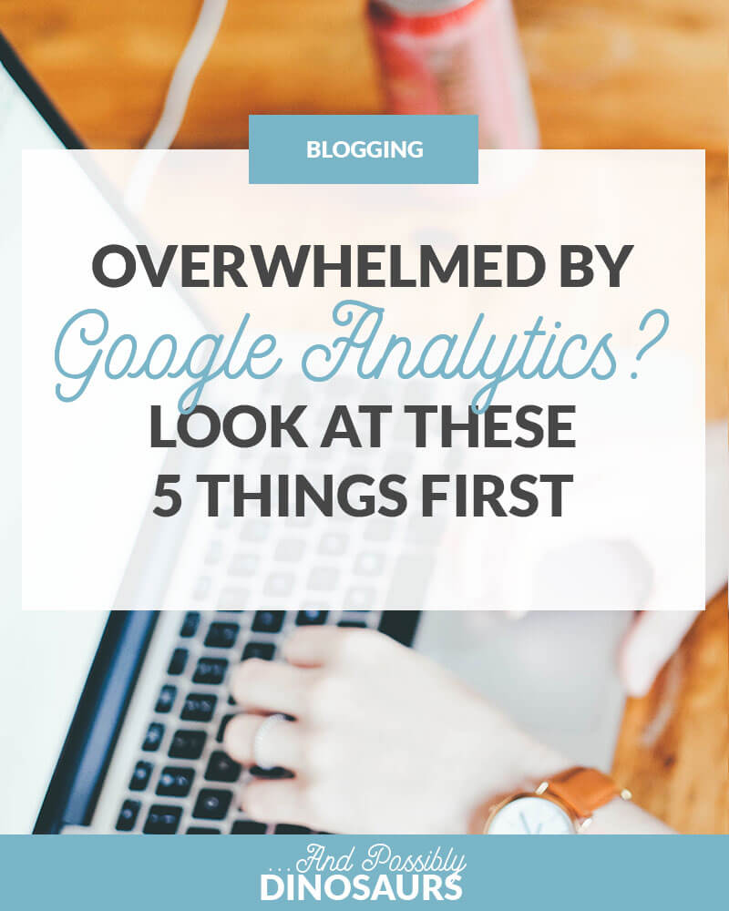 Overwhelmed by Google Analytics? Look at These 5 Things First