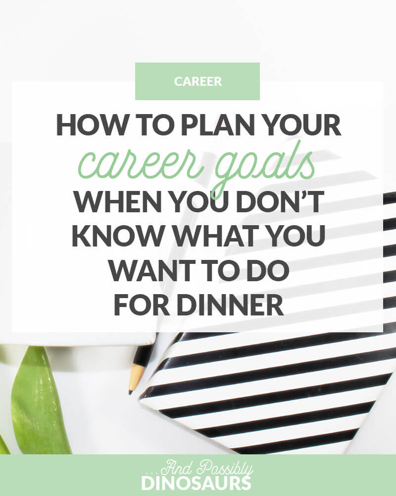 How To Plan Your Career Goals When You Don T Know What You Want To Do For Dinner And Possibly Dinosaurs